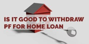 Is It Good to Withdraw PF for Home Loan