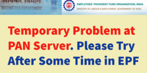 Temporary Problem at PAN Server. Please Try After Some Time in EPF